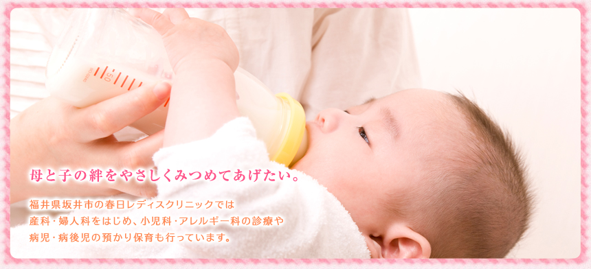 母と子の絆をやさしくみつめてあげたい。福井県坂井市の春日レディスクリニックでは産科・婦人科をはじめ、小児科・アレルギー科の診療や病児・病後児の預かり保育も行っています。